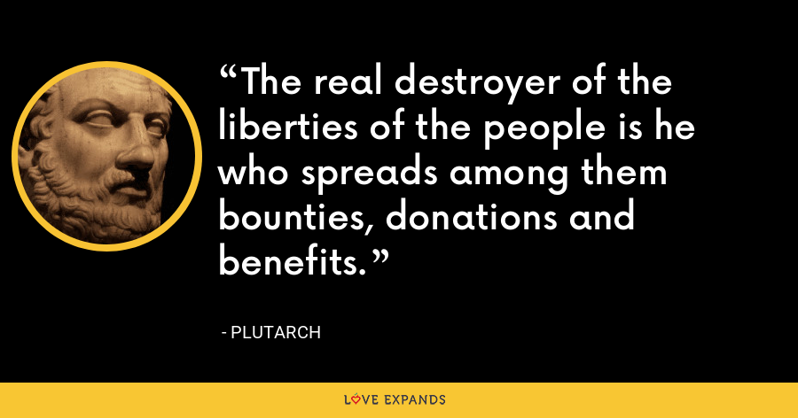 The real destroyer of the liberties of the people is he who spreads among them bounties, donations and benefits. - Plutarch