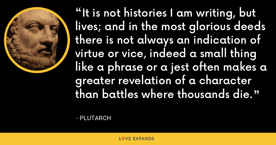 It is not histories I am writing, but lives; and in the most glorious deeds there is not always an indication of virtue or vice, indeed a small thing like a phrase or a jest often makes a greater revelation of a character than battles where thousands die. - Plutarch