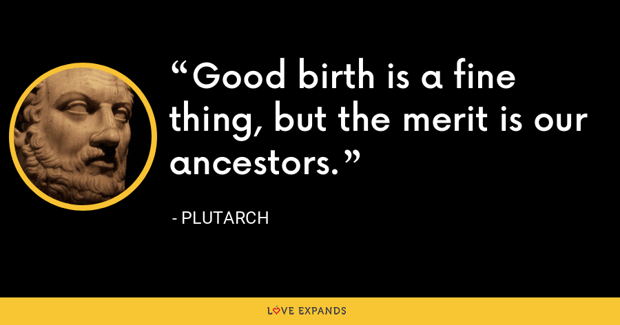 Good birth is a fine thing, but the merit is our ancestors. - Plutarch