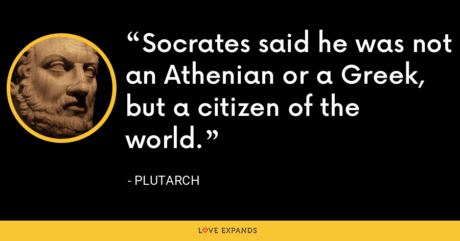 Socrates said he was not an Athenian or a Greek, but a citizen of the world. - Plutarch