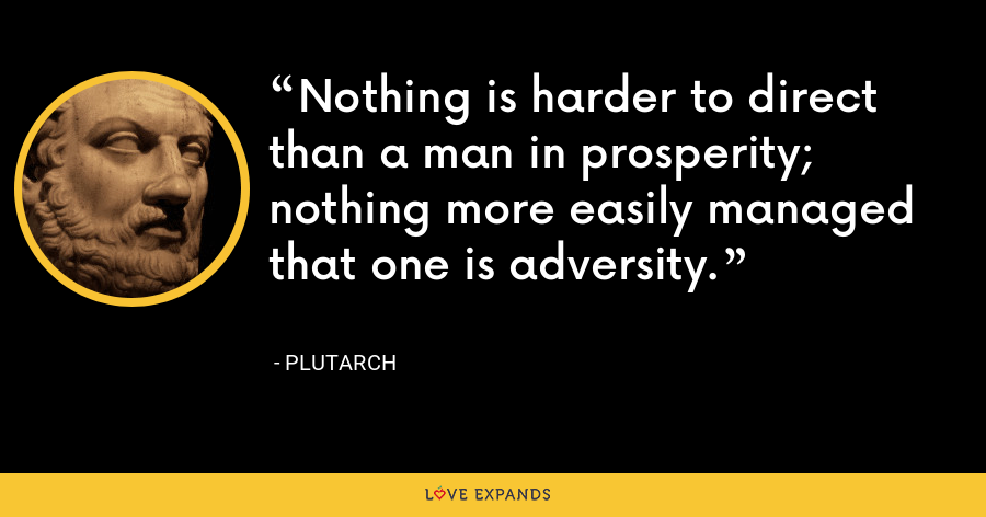 Nothing is harder to direct than a man in prosperity; nothing more easily managed that one is adversity. - Plutarch