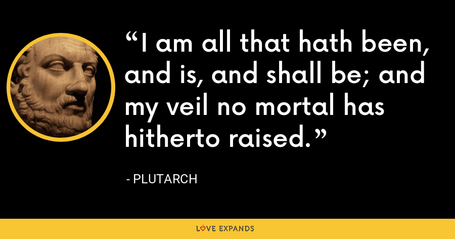 I am all that hath been, and is, and shall be; and my veil no mortal has hitherto raised. - Plutarch
