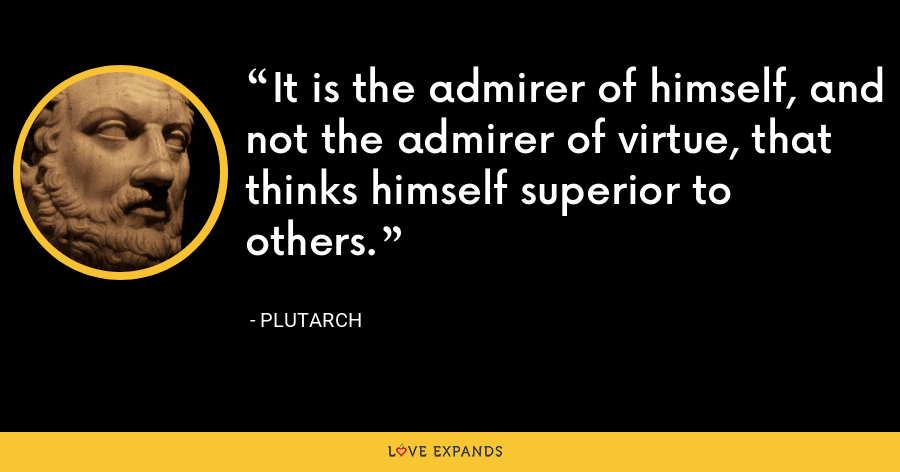 It is the admirer of himself, and not the admirer of virtue, that thinks himself superior to others. - Plutarch