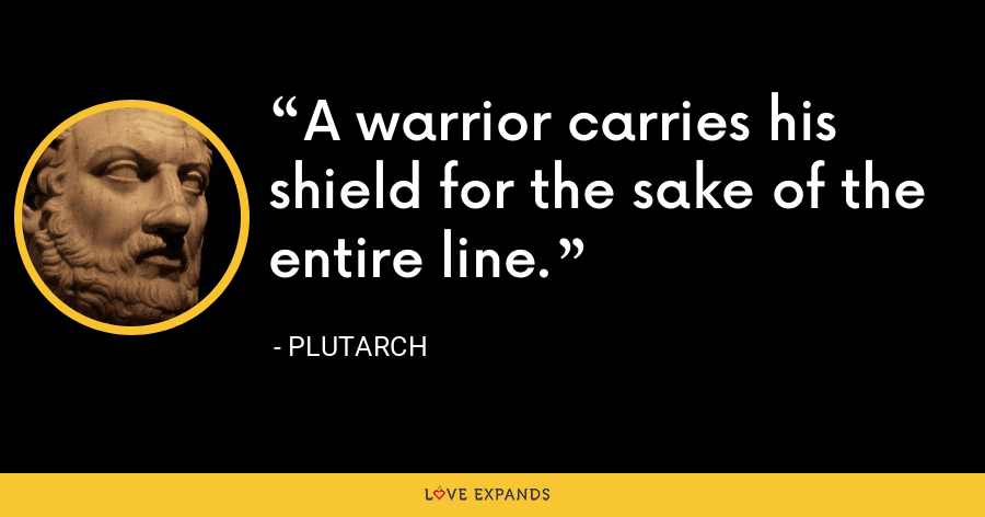 A warrior carries his shield for the sake of the entire line. - Plutarch