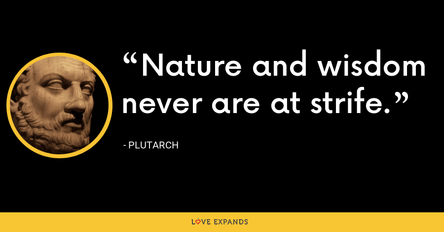 Nature and wisdom never are at strife. - Plutarch