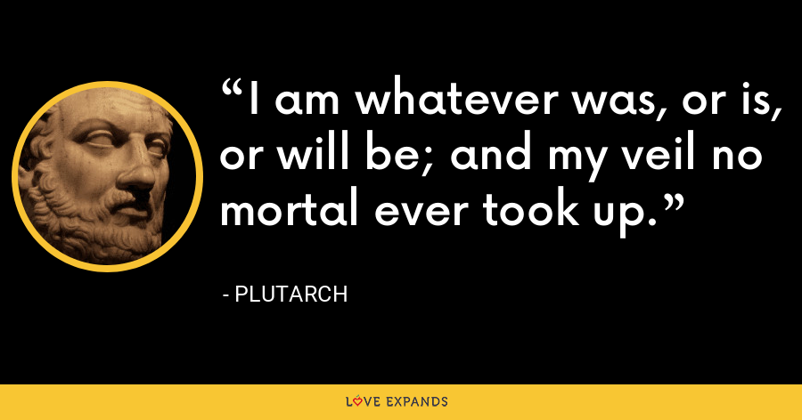 I am whatever was, or is, or will be; and my veil no mortal ever took up. - Plutarch