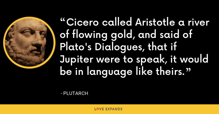 Cicero called Aristotle a river of flowing gold, and said of Plato's Dialogues, that if Jupiter were to speak, it would be in language like theirs. - Plutarch