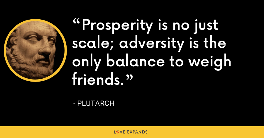 Prosperity is no just scale; adversity is the only balance to weigh friends. - Plutarch