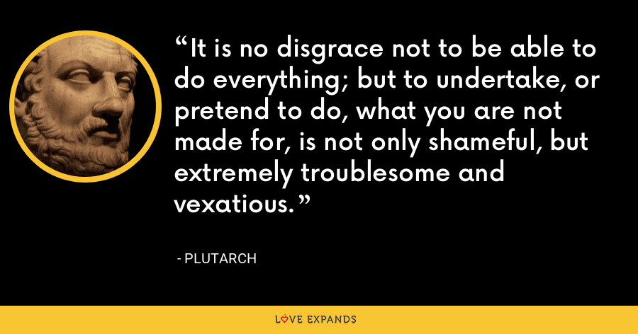 It is no disgrace not to be able to do everything; but to undertake, or pretend to do, what you are not made for, is not only shameful, but extremely troublesome and vexatious. - Plutarch