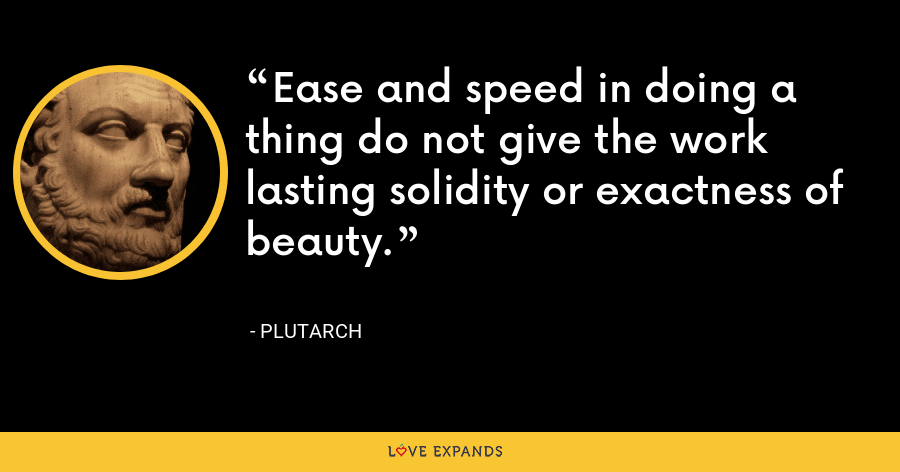 Ease and speed in doing a thing do not give the work lasting solidity or exactness of beauty. - Plutarch