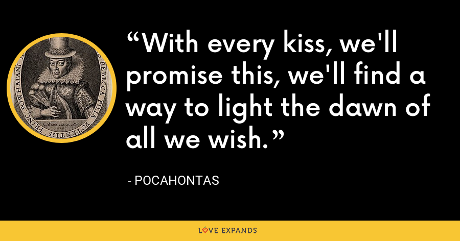 With every kiss, we'll promise this, we'll find a way to light the dawn of all we wish. - Pocahontas