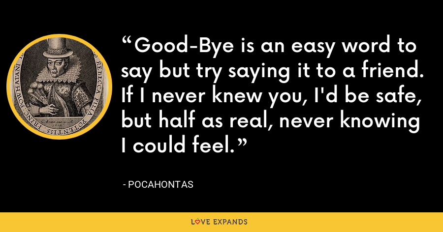 Good-Bye is an easy word to say but try saying it to a friend. If I never knew you, I'd be safe, but half as real, never knowing I could feel. - Pocahontas