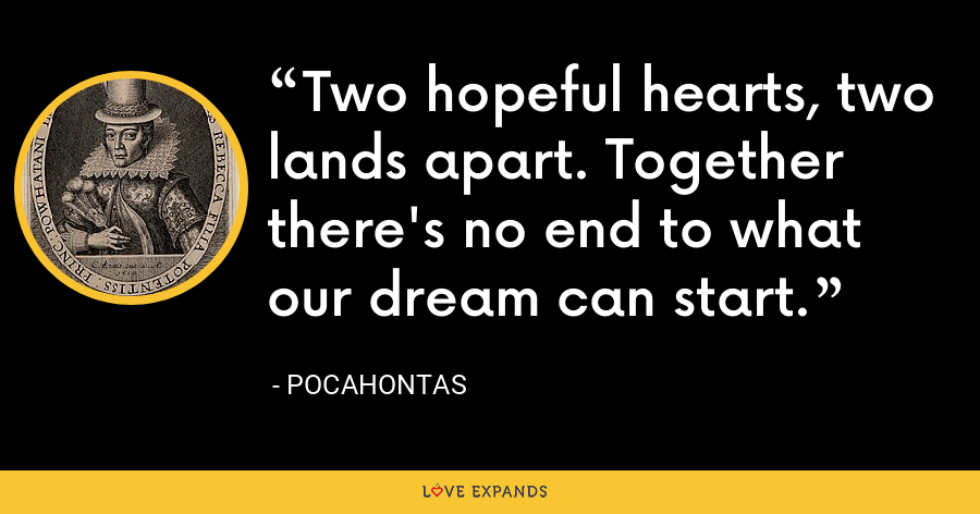 Two hopeful hearts, two lands apart. Together there's no end to what our dream can start. - Pocahontas