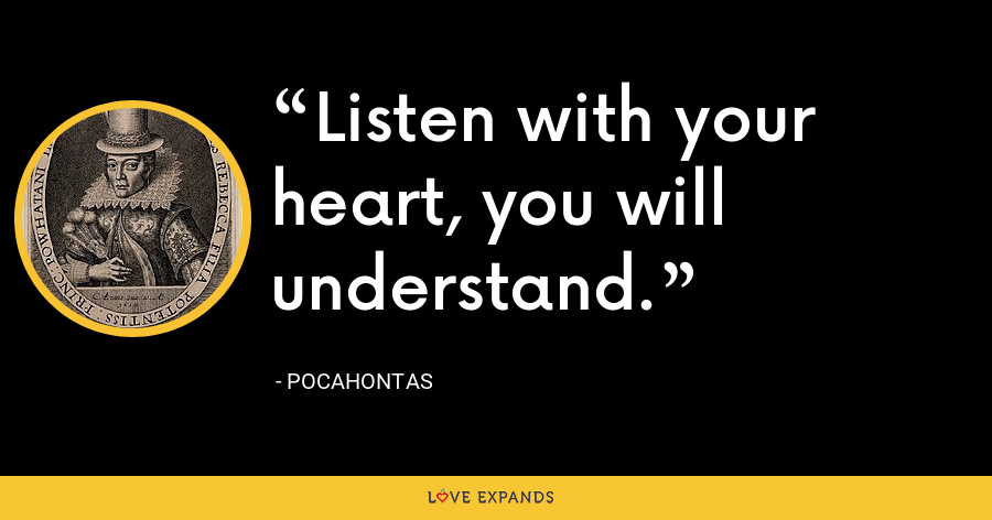 Listen with your heart, you will understand. - Pocahontas