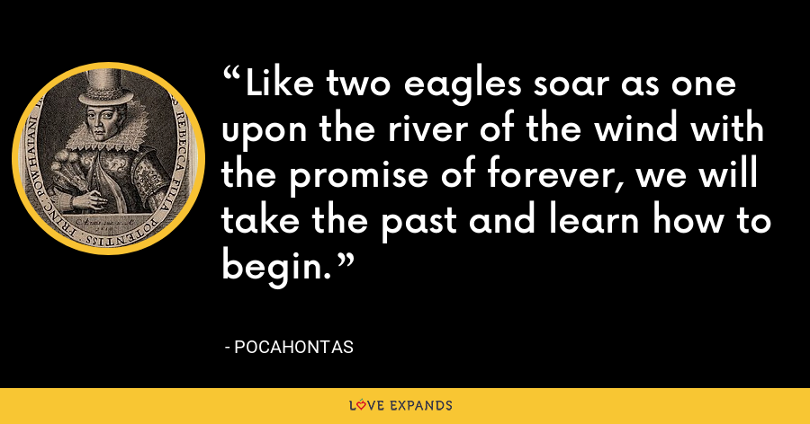 Like two eagles soar as one upon the river of the wind with the promise of forever, we will take the past and learn how to begin. - Pocahontas