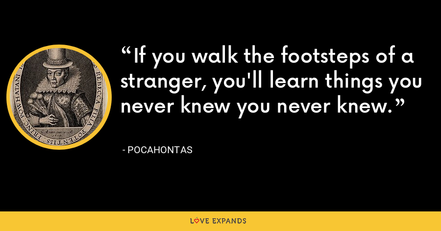 If you walk the footsteps of a stranger, you'll learn things you never knew you never knew. - Pocahontas