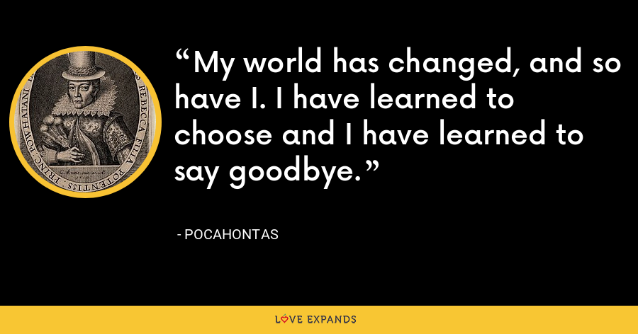 My world has changed, and so have I. I have learned to choose and I have learned to say goodbye. - Pocahontas