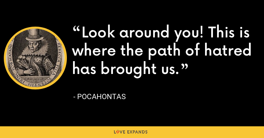 Look around you! This is where the path of hatred has brought us. - Pocahontas