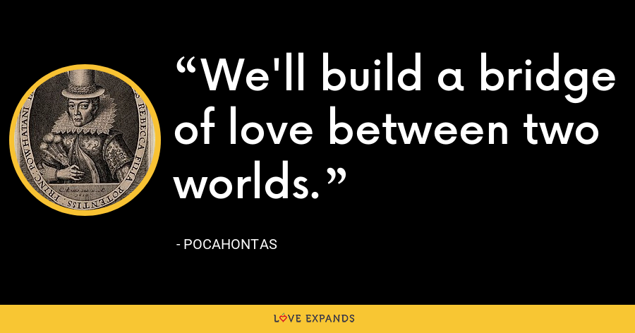 We'll build a bridge of love between two worlds. - Pocahontas