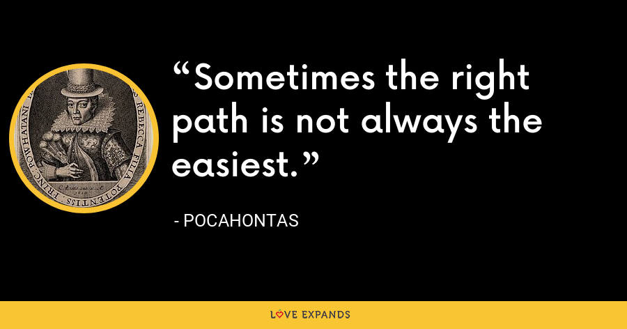 Sometimes the right path is not always the easiest. - Pocahontas
