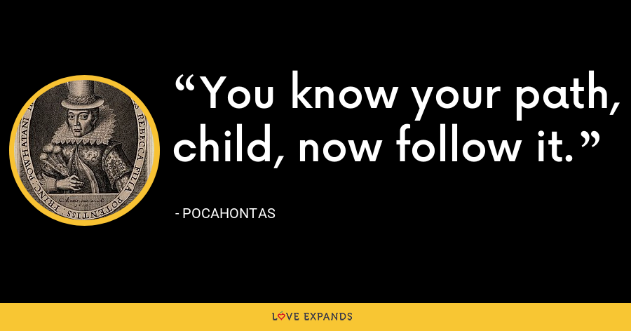 You know your path, child, now follow it. - Pocahontas