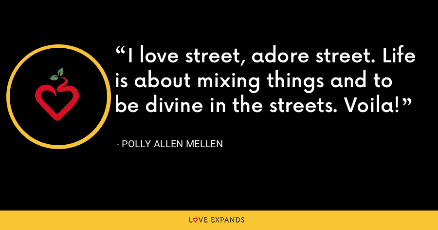 I love street, adore street. Life is about mixing things and to be divine in the streets. Voila! - Polly Allen Mellen