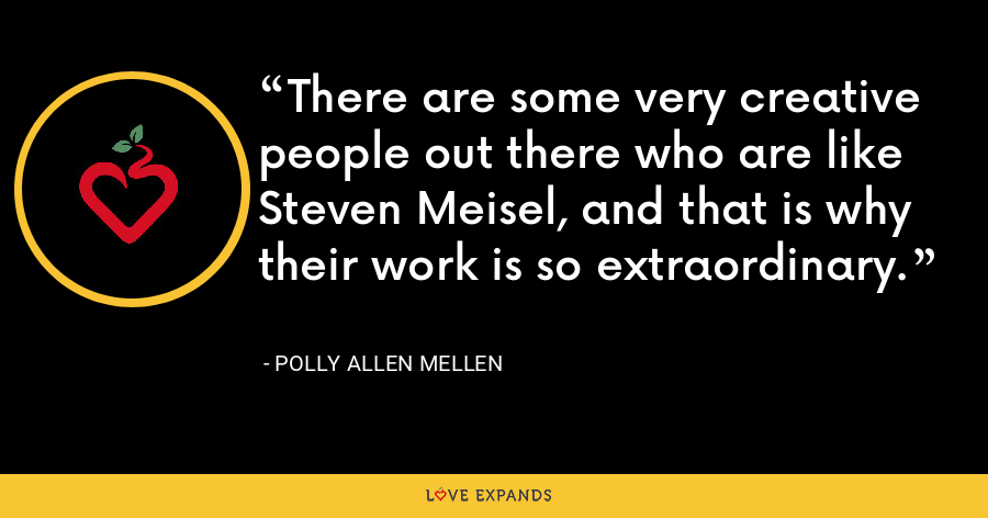 There are some very creative people out there who are like Steven Meisel, and that is why their work is so extraordinary. - Polly Allen Mellen