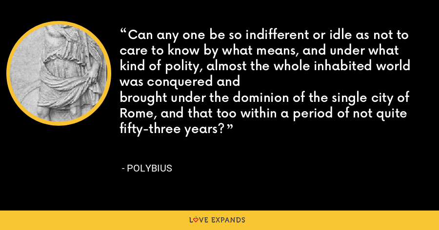 Can any one be so indifferent or idle as not to care to know by what means, and under what kind of polity, almost the whole inhabited world was conquered andbrought under the dominion of the single city of Rome, and that too within a period of not quite fifty-three years? - Polybius