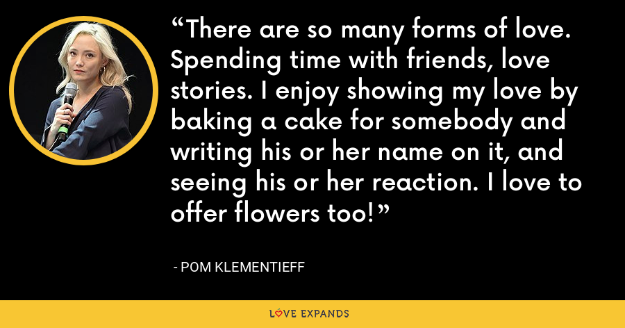 There are so many forms of love. Spending time with friends, love stories. I enjoy showing my love by baking a cake for somebody and writing his or her name on it, and seeing his or her reaction. I love to offer flowers too! - Pom Klementieff