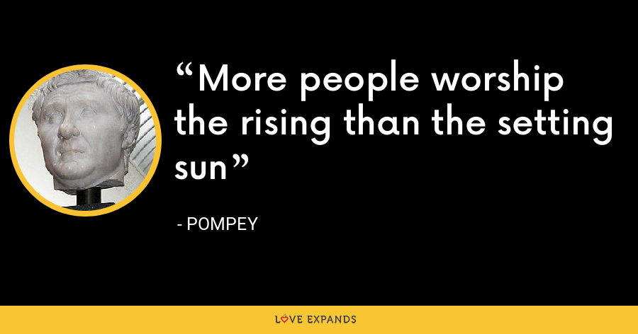 More people worship the rising than the setting sun - Pompey