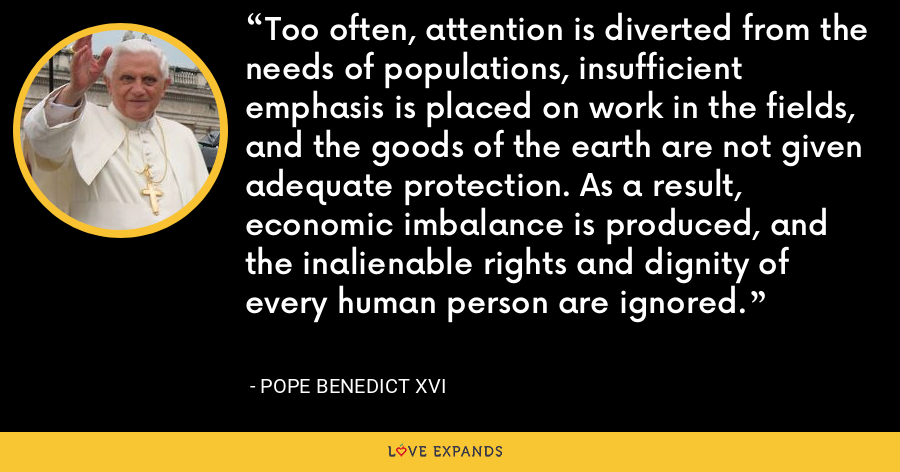 Too often, attention is diverted from the needs of populations, insufficient emphasis is placed on work in the fields, and the goods of the earth are not given adequate protection. As a result, economic imbalance is produced, and the inalienable rights and dignity of every human person are ignored. - Pope Benedict XVI