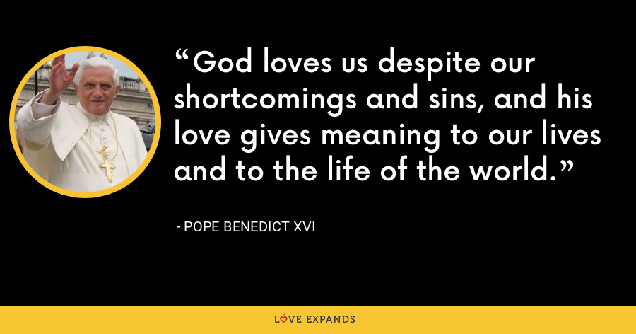 God loves us despite our shortcomings and sins, and his love gives meaning to our lives and to the life of the world. - Pope Benedict XVI