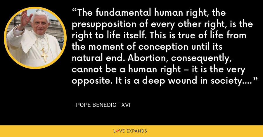 The fundamental human right, the presupposition of every other right, is the right to life itself. This is true of life from the moment of conception until its natural end. Abortion, consequently, cannot be a human right – it is the very opposite. It is a deep wound in society. - Pope Benedict XVI