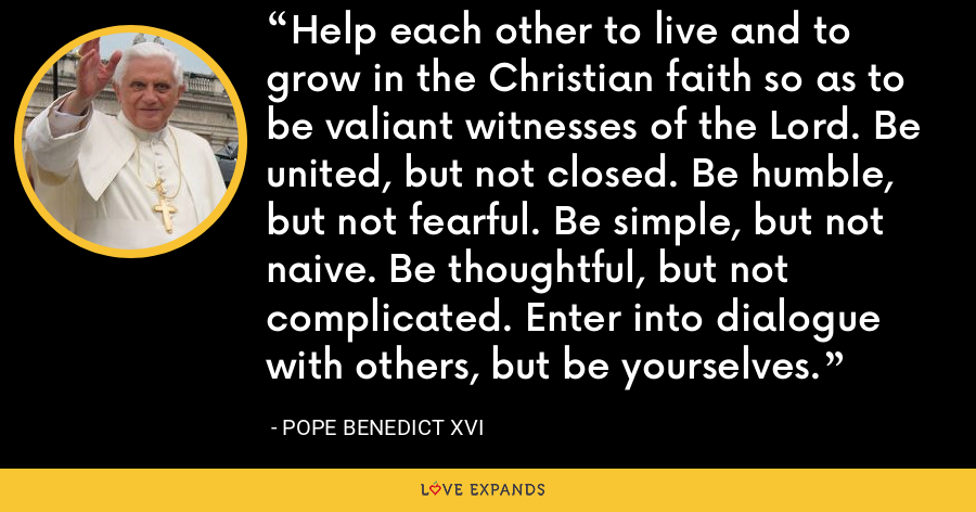 Help each other to live and to grow in the Christian faith so as to be valiant witnesses of the Lord. Be united, but not closed. Be humble, but not fearful. Be simple, but not naive. Be thoughtful, but not complicated. Enter into dialogue with others, but be yourselves. - Pope Benedict XVI