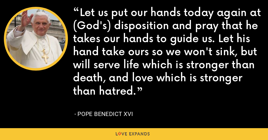 Let us put our hands today again at (God's) disposition and pray that he takes our hands to guide us. Let his hand take ours so we won't sink, but will serve life which is stronger than death, and love which is stronger than hatred. - Pope Benedict XVI