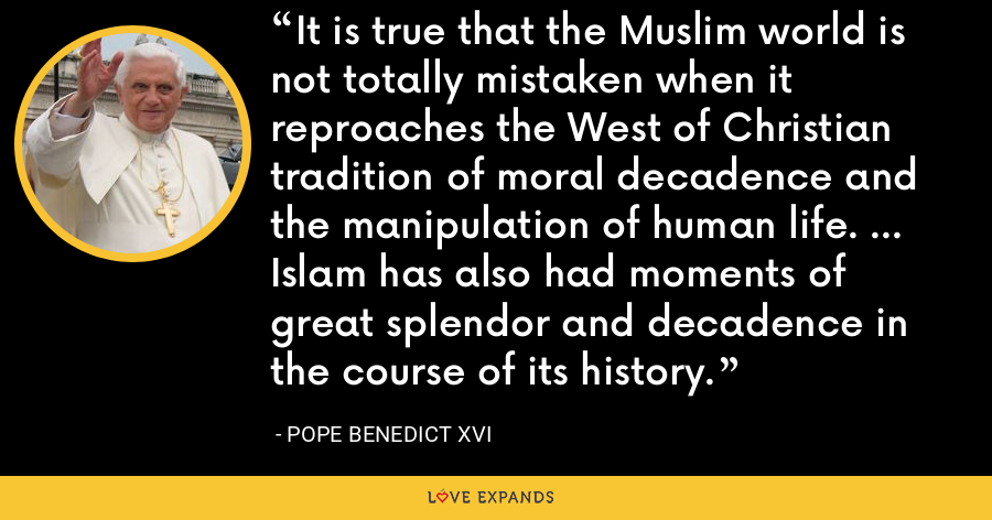It is true that the Muslim world is not totally mistaken when it reproaches the West of Christian tradition of moral decadence and the manipulation of human life. ... Islam has also had moments of great splendor and decadence in the course of its history. - Pope Benedict XVI