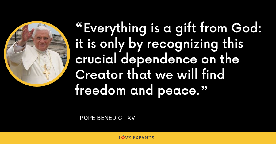 Everything is a gift from God: it is only by recognizing this crucial dependence on the Creator that we will find freedom and peace. - Pope Benedict XVI