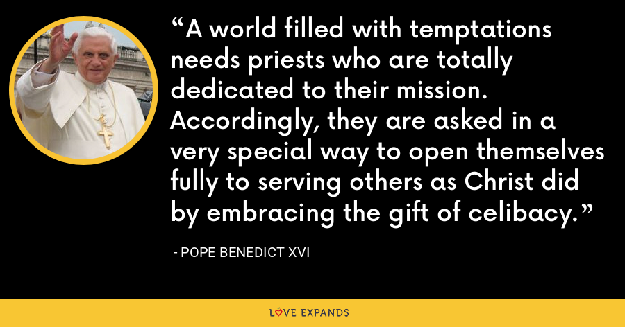 A world filled with temptations needs priests who are totally dedicated to their mission. Accordingly, they are asked in a very special way to open themselves fully to serving others as Christ did by embracing the gift of celibacy. - Pope Benedict XVI