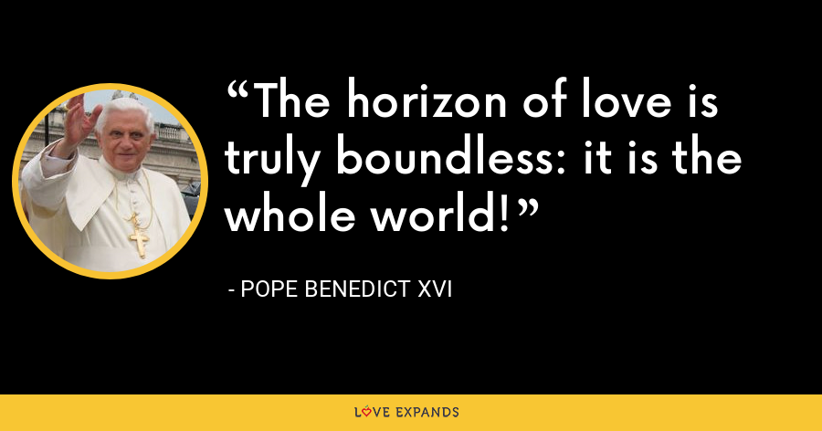 The horizon of love is truly boundless: it is the whole world! - Pope Benedict XVI