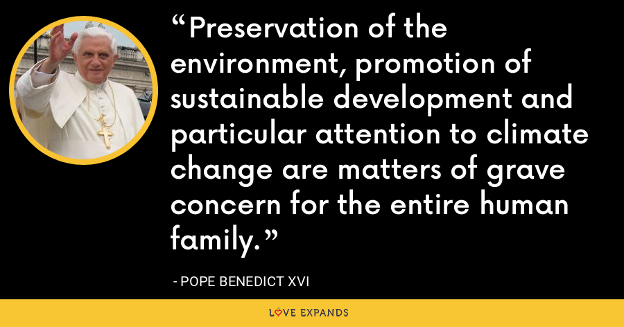 Preservation of the environment, promotion of sustainable development and particular attention to climate change are matters of grave concern for the entire human family. - Pope Benedict XVI