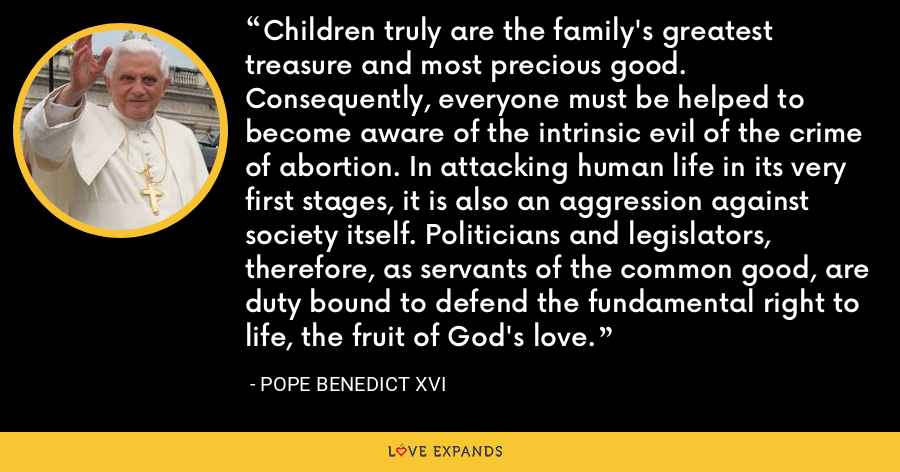 Children truly are the family's greatest treasure and most precious good. Consequently, everyone must be helped to become aware of the intrinsic evil of the crime of abortion. In attacking human life in its very first stages, it is also an aggression against society itself. Politicians and legislators, therefore, as servants of the common good, are duty bound to defend the fundamental right to life, the fruit of God's love. - Pope Benedict XVI