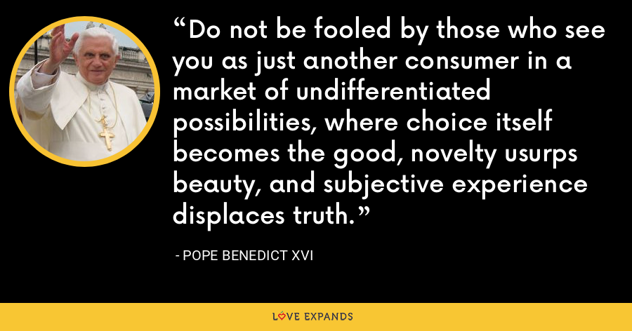 Do not be fooled by those who see you as just another consumer in a market of undifferentiated possibilities, where choice itself becomes the good, novelty usurps beauty, and subjective experience displaces truth. - Pope Benedict XVI