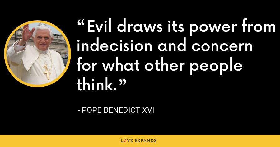 Evil draws its power from indecision and concern for what other people think. - Pope Benedict XVI