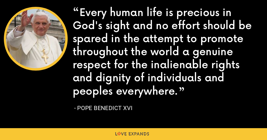 Every human life is precious in God's sight and no effort should be spared in the attempt to promote throughout the world a genuine respect for the inalienable rights and dignity of individuals and peoples everywhere. - Pope Benedict XVI