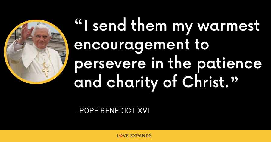 I send them my warmest encouragement to persevere in the patience and charity of Christ. - Pope Benedict XVI