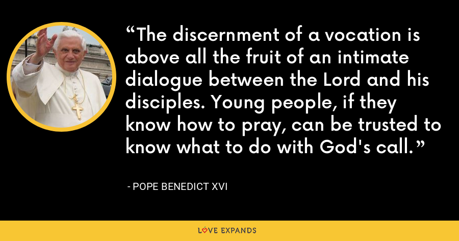 The discernment of a vocation is above all the fruit of an intimate dialogue between the Lord and his disciples. Young people, if they know how to pray, can be trusted to know what to do with God's call. - Pope Benedict XVI