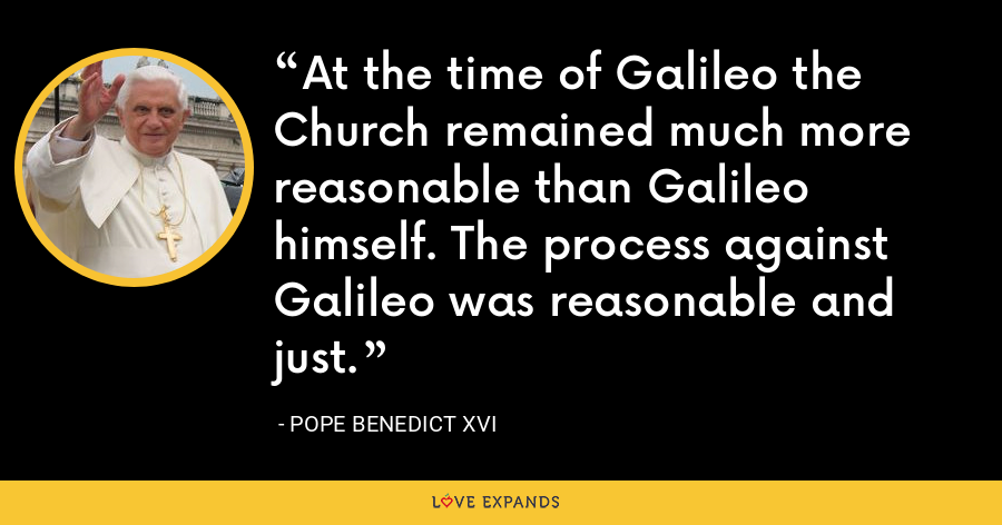 At the time of Galileo the Church remained much more reasonable than Galileo himself. The process against Galileo was reasonable and just. - Pope Benedict XVI
