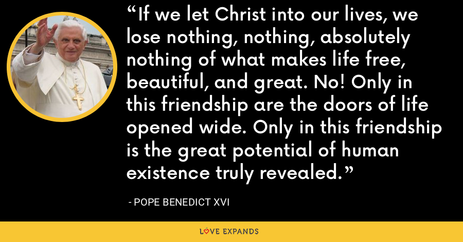 If we let Christ into our lives, we lose nothing, nothing, absolutely nothing of what makes life free, beautiful, and great. No! Only in this friendship are the doors of life opened wide. Only in this friendship is the great potential of human existence truly revealed. - Pope Benedict XVI