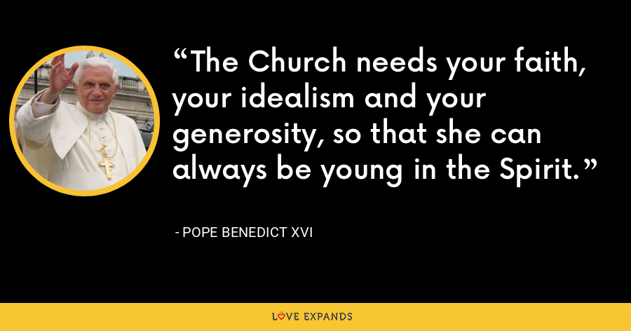 The Church needs your faith, your idealism and your generosity, so that she can always be young in the Spirit. - Pope Benedict XVI