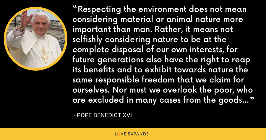 Respecting the environment does not mean considering material or animal nature more important than man. Rather, it means not selfishly considering nature to be at the complete disposal of our own interests, for future generations also have the right to reap its benefits and to exhibit towards nature the same responsible freedom that we claim for ourselves. Nor must we overlook the poor, who are excluded in many cases from the goods of creation destined for all. - Pope Benedict XVI